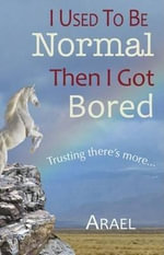 I Used to be Normal, Then I Got Bored : Trusting There is More - Nancy Arael