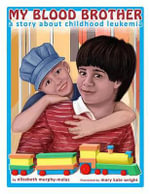My Blood Brother : A Story about Childhood Leukemia - Elizabeth Murphy-Melas