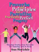 Proverbs and Principles for Parenting Practically Perfect Progeny - Jean, Stockdale