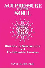 Acupressure for the Soul : Biological Spirituality and the Gifts of the Emotions - Nancy Fallon