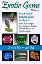 Exotic Gems : Volume 3: How to Identify, Evaluate, Select & Care for Matrix Opal, Fire Agate, Blue Chalcedony, Rubellite, Indicolite, Paraiba & Other Tourmalines - Renee Newman