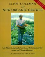 The New Organic Grower : Master's Manual of Tools and Techniques for the Home and Market Gardener - Eliot Coleman