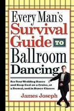 Every Man's Survival Guide to Ballroom Dancing : Ace Your Wedding Dance and Keep Cool on a Cruise, at a Formal, and in Dance Classes - James Joseph