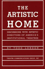 The Artistic Home : Discussions with Artistic Directors of America's Institutional Theatres - Todd London