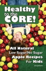 Healthy to the Core! : All Natural Low Sugar/No Sugar Apple Recipes for Kids - Lee Jackson