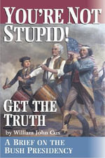 You're Not Stupid! Get the Truth : A Brief on the Bush Presidency - William John Cox