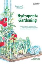 Hydroponic Gardening : How to Grow Vital, Healthful Food without Soil and Insect Problems in Nutritionally Balanced Solutions - Raymond Bridwell