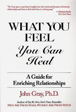 What You Feel You Can Heal : A Guide to Enriching Relationships - John Gray