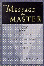 The Message of a Master : A Classic Tale of Wealth, Wisdom, and the Secret of Success - John McDonald