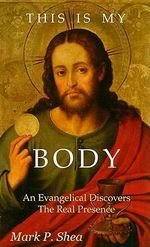 This Is My Body : An Evangelical Discovers the Real Presence - Mark P Shea