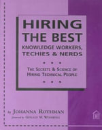 Hiring the Best Knowledge Workers, Techies and Nerds : The Secrets and Science of Hiring Technical People - Johanna Rothman