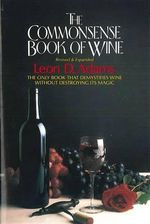 The Commonsense Book of Wine : The Only Book That Demystifies Wine without Destroying Its Magic - Leon D. Adams