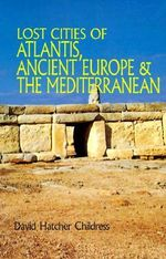 Lost Cities of Atlantis, Ancient Europe and the Mediterranean : Lost Cities Series - David Hatcher Childress