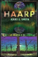 Haarp : The Ultimate Weapon of the Conspiracy - Jerry E. Smith