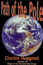 The Path of the Pole : Cataclysmic Pole Shift Geology - Charles H. Hapgood