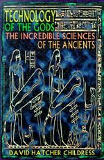 Technology of the Gods : The Incredible Sciences of the Ancients - David Hatcher Childress