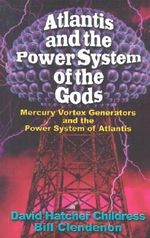 Atlantis and the Power System of the Gods : Mercury Vortex Generators and the Power System of Atlantis - David Hatcher Childress
