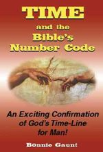 Time and the Bible's Number Code : An Exciting Confirmation of God's Time-line for Man! - Bonnie Gaunt