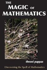 The Magic of Mathematics : Discovering the Spell of Mathematics - Theoni Pappas