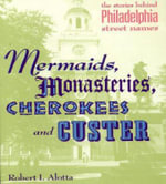 Mermaids, Monastries, Cherokees and Custer : The Stories Behind Philadelphia Street Names - Roberta Alotta