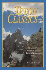 Teton Classics, 2nd : 50 Selected Climbs in Grand Teton National Park - Richard Rossiter
