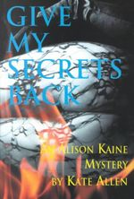 Give My Secrets Back : An Alison Kaine Mystery - Kate Allen