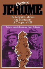 Experience Jerome : The Mogules, Miners and Mistresses of Cleopatra Hill - Jeanette Rodda