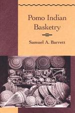 Pomo Indian Basketry : Classics in California Anthropology S. - Samuel Alfred Barrett