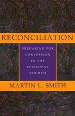 Reconciliation : Preparing for Confession in the Episcopal Church :  Preparing for Confession in the Episcopal Church - Martin L. Smith