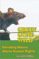 Green Gone Wild : Elevating Nature Above Human Rights - M. David Stirling