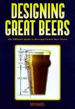 Designing Great Beers : The Ultimate Guide to Brewing Classic Beer Styles : The Ultimate Guide to Brewing Classic Beer Styles - Ray Daniels