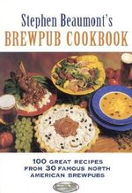 Stephen Beaumont's BrewPub Cookbook : 100 Great Recipes from 30 Famous American BrewPubs - Stephen Beaumont