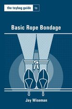 The Toybag Guide to Basic Rope Bondage - Jay Wiseman