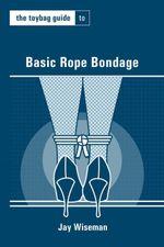 The Toybag Guide to Basic Rope Bondage - Jay Wiseman