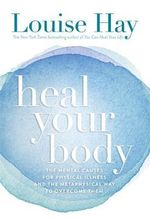Heal Your Body : The Mental Causes for Physical Illness and the Metaphysical Way to Overcome Them - Louise L Hay