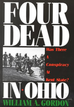 Four Dead in Ohio : Was There a Conspiracy at Kent State? - William A Gordon