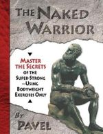 The Naked Warrior : Master the Secrets of the Super-Strong, Using Bodyweight Exercises Only - Pavel Tsatsouline