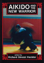 Aikido and the New Warrior : Essays - Richard Strozzi Heckler