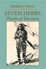 Seven Herbs : Plants as Teachers - Matthew Wood