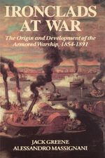 Ironclads at War, 1854-98 : The Origin and Development of the Armored Battleship - Jack Greene