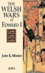 Welsh Wars of Edward I : Medieval Military Library - John E. Morris