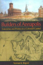 The Builders of Annapolis : Enterprise and Politics in a Colonial Capital - Norman K. Risjord