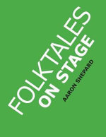 Folktales on Stage : Children's Plays for Readers Theater, with 16 Reader's Theatre Play Scripts from World Folk and Fairy Tales and Legends, Including Asian, African, Middle Eastern, and Native American - Aaron Shepard
