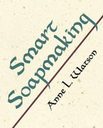 Smart Soapmaking : The Simple Guide to Making Traditional Handmade Soap Quickly, Safely, and Reliably, or How to Make Luxurious Handcrafted Soaps for Family, Friends, and Yourself - Anne L. Watson