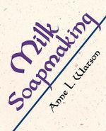 Milk Soapmaking : The Smart and Simple Guide to Making Lovely Milk Soap from Cow Milk, Goat Milk, Buttermilk, Cream, Coconut Milk, or Any Other Animal or Plant Milk - Anne L. Watson