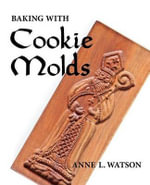 Baking with Cookie Molds : Secrets and Recipes for Making Amazing Handcrafted Cookies for Your Christmas, Holiday, Wedding, Party, Swap, Exchange, or Everyday Treat (Cookie Molds/Biscuit Moulds) - Anne L. Watson
