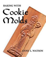 Baking with Cookie Molds : Secrets and Recipes for Making Amazing Handcrafted Cookies for Your Christmas, Holiday, Wedding, Party, Swap, Exchange, or Everyday Treat - Anne L. Watson