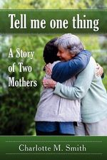 Tell Me One Thing : A Story of Two Mothers - Charlotte M Smith