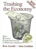 Trashing the Economy : How Runaway Environmentalism is Wrecking America - Ron Arnold