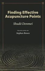 Finding Effective Acupuncture Points : Introduction to Meridian Therapy - Shudo Denmei